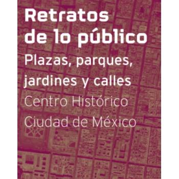 Retratos de lo Público: Plazas, parques, calles y jardines. Centro Histórico Ciudad de México